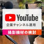 撮影機材の検討/中小企業がYouTubeチャンネルを運用するためにのアイキャッチ画像